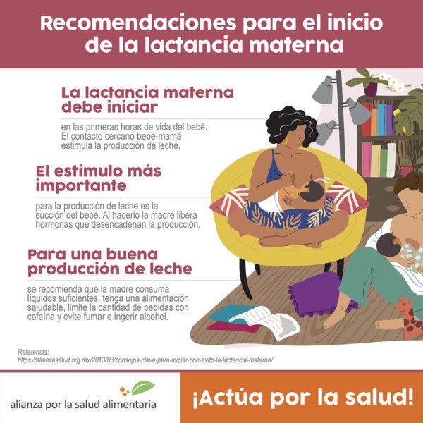 Infográfico Recomendaciones para el inicio de la lactancia materna. La lactancia materna debe iniciar en las primeras horas de vida del bebé. El contacto cercano bebé-mamá estimula la producción de leche. El estímulo más importante para la producción de leche es la succión del bebé. Al hacerlo la madre libera hormonas que desencadenan la producción. Para una buena producción de leche se recomienda que la madre consuma líquidos suficientes, tenga una alimentación saludable, limite la cantidad de bebidas con cafeína y evite fumar e ingerir alcohol.